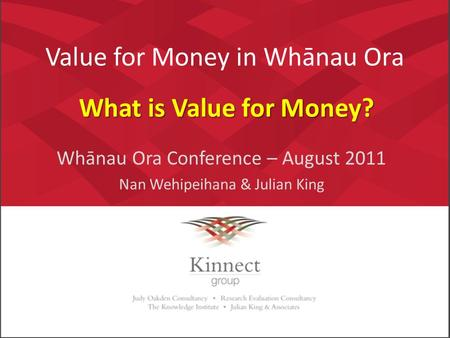 Value for Money in Whānau Ora Whānau Ora Conference – August 2011 Nan Wehipeihana & Julian King What is Value for Money?
