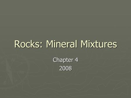 Rocks: Mineral Mixtures Chapter 4 2008. The Rock Cycle section 1 ► ► A rock is a naturally occurring solid mixture of one or more minerals or organic.