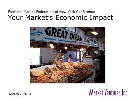 Farmers' Market Federation of New York Conference Your Market's Economic Impact March 7, 2013.