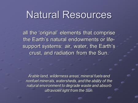 Natural Resources all the 'original' elements that comprise the Earth's natural endowments or life- support systems: air, water, the Earth's crust, and.