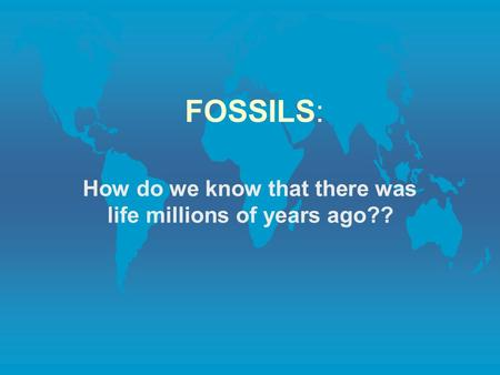 FOSSILS: How do we know that there was life millions of years ago??