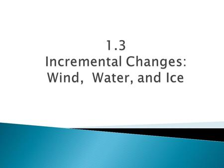 1.3 Incremental Changes: Wind, Water, and Ice