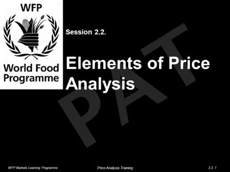 PAT Session 2.2. Elements of Price Analysis WFP Markets Learning Programme2.2. 1 Price Analysis Training.