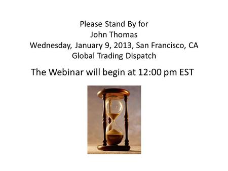 Please Stand By for John Thomas Wednesday, January 9, 2013, San Francisco, CA Global Trading Dispatch The Webinar will begin at 12:00 pm EST.