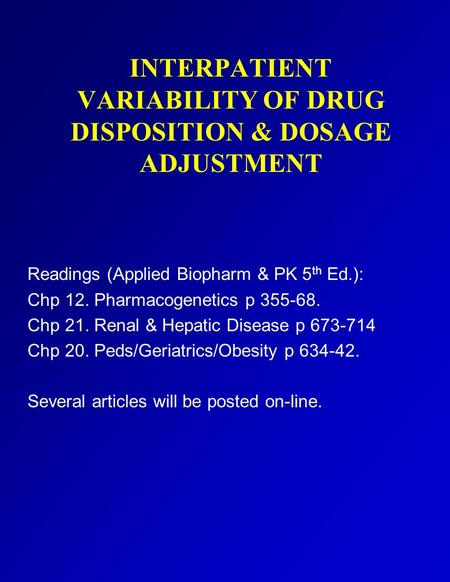 INTERPATIENT VARIABILITY OF DRUG DISPOSITION & DOSAGE ADJUSTMENT Readings (Applied Biopharm & PK 5 th Ed.): Chp 12. Pharmacogenetics p 355-68. Chp 21.