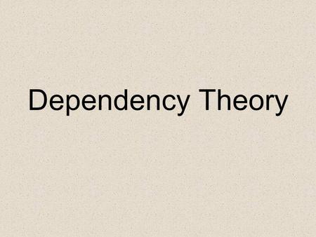 Dependency Theory. Towards a Critique of Developmentalist: Dependency Theory 1960s-- United Nations Economic Commission for Latin America. Main Authors: