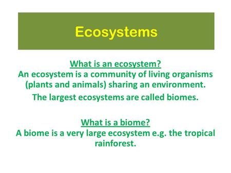 Ecosystems What is an ecosystem? An ecosystem is a community of living organisms (plants and animals) sharing an environment. The largest ecosystems are.