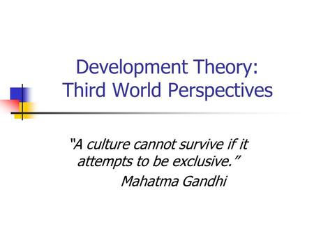 "Development Theory: Third World Perspectives ""A culture cannot survive if it attempts to be exclusive."" Mahatma Gandhi."