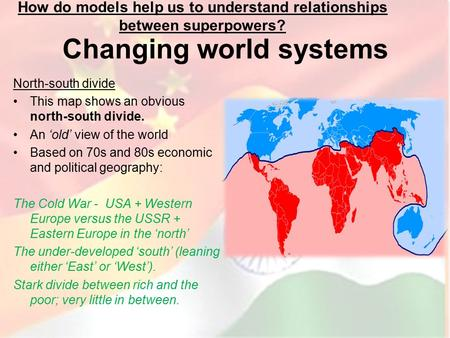 Changing world systems North-south divide This map shows an obvious north-south divide. An 'old' view of the world Based on 70s and 80s economic and political.