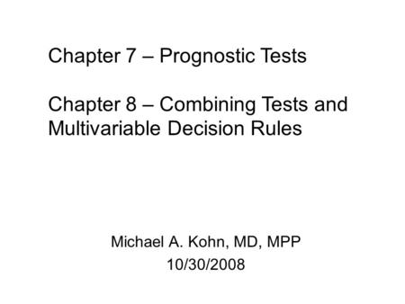 Michael A. Kohn, MD, MPP 10/30/2008 Chapter 7 – Prognostic Tests Chapter 8 – Combining Tests and Multivariable Decision Rules.