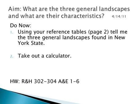 Do Now: 1. Using your reference tables (page 2) tell me the three general landscapes found in New York State. 2. Take out a calculator. HW: R&H 302-304.
