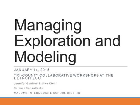 Managing Exploration and Modeling JANUARY 14, 2015 TRI-COUNTY COLLABORATIVE WORKSHOPS AT THE DETROIT ZOO Jennifer Gottlieb & Mike Klein Science Consultants.