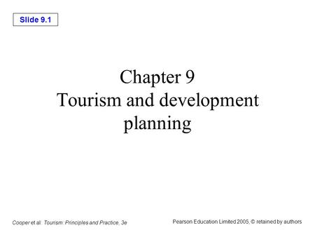Slide 9.1 Cooper et al: Tourism: Principles and Practice, 3e Pearson Education Limited 2005, © retained by authors Chapter 9 Tourism and development planning.