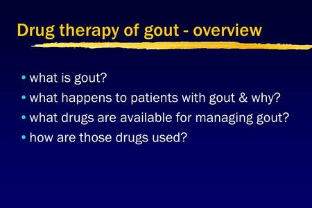 Drug therapy of gout - overview what is gout? what happens to patients with gout & why? what drugs are available for managing gout? how are those drugs.