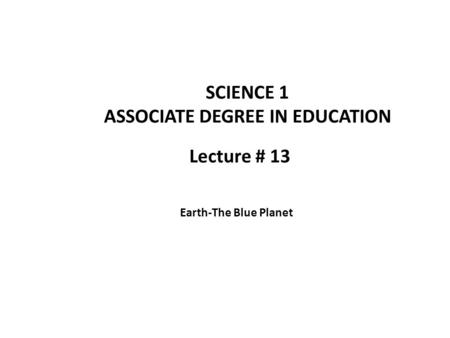 Lecture # 13 SCIENCE 1 ASSOCIATE DEGREE IN EDUCATION Earth-The Blue Planet.