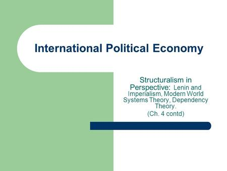 International Political Economy Structuralism in Perspective: Lenin and Imperialism, Modern World Systems Theory, Dependency Theory. (Ch. 4 contd)