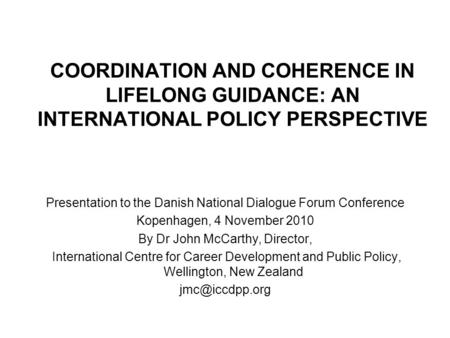 COORDINATION AND COHERENCE IN LIFELONG GUIDANCE: AN INTERNATIONAL POLICY PERSPECTIVE Presentation to the Danish National Dialogue Forum Conference Kopenhagen,