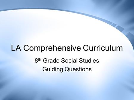 LA Comprehensive Curriculum 8 th Grade Social Studies Guiding Questions.