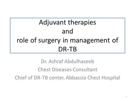 Adjuvant therapies and role of surgery in management of DR-TB 1 Dr. Ashraf Abdulhaseeb Chest Diseases Consultant Chief of DR-TB center, Abbassia Chest.
