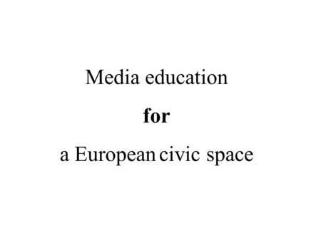 Media education for a European civic space. A civic space: defining elements The public/civic space provides a symbolic-discursive context in which public.