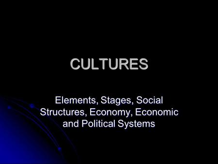 CULTURES Elements, Stages, Social Structures, Economy, Economic and Political Systems.