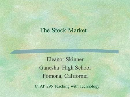 The Stock Market Eleanor Skinner Ganesha High School Pomona, California CTAP 295 Teaching with Technology.