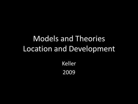 Models and Theories Location and Development Keller 2009.