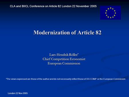 London 22 Nov 2005 Modernization of Article 82 Lars-Hendrik Röller * Chief Competition Economist European Commission CLA and BIICL Conference on Article.