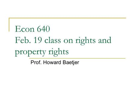 Econ 640 Feb. 19 class on rights and property rights Prof. Howard Baetjer.