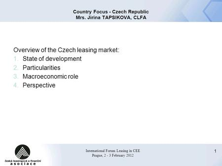 1 International Forum Leasing in CEE Prague, 2 - 3 February 2012 Country Focus - Czech Republic Mrs. Jirina TAPSIKOVA, CLFA Overview of the Czech leasing.