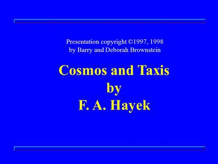 Presentation copyright ©1997, 1998 by Barry and Deborah Brownstein Cosmos and Taxis by F. A. Hayek.