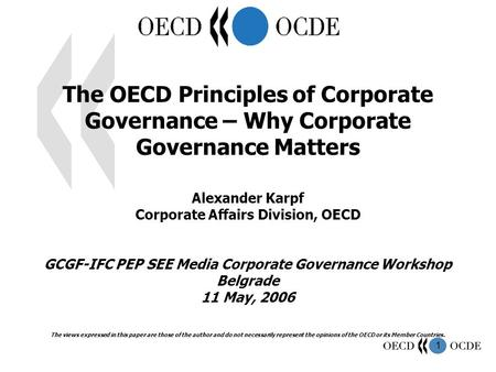 1 The OECD Principles of Corporate Governance – Why Corporate Governance Matters Alexander Karpf Corporate Affairs Division, OECD GCGF-IFC PEP SEE Media.