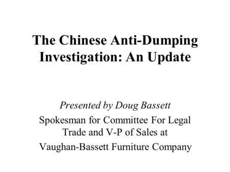 The Chinese Anti-Dumping Investigation: An Update Presented by Doug Bassett Spokesman for Committee For Legal Trade and V-P of Sales at Vaughan-Bassett.