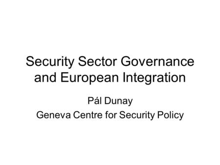 Security Sector Governance and European Integration Pál Dunay Geneva Centre for Security Policy.