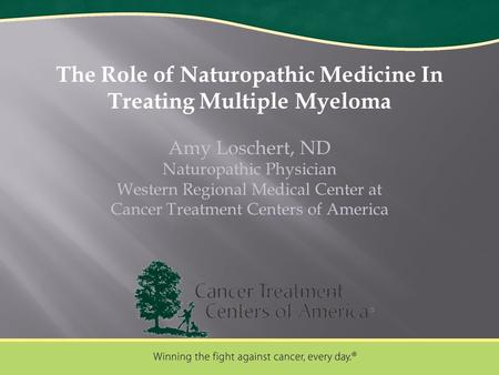 The Role of Naturopathic Medicine In Treating Multiple Myeloma Amy Loschert, ND Naturopathic Physician Western Regional Medical Center at Cancer Treatment.