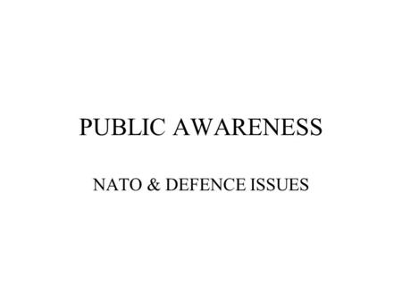 "PUBLIC AWARENESS NATO & DEFENCE ISSUES. NOT ABOUT… Process Procedures Technical elements Communication and campaign ""tricks"""