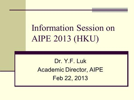Information Session on AIPE 2013 (HKU) Dr. Y.F. Luk Academic Director, AIPE Feb 22, 2013.