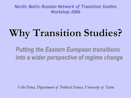 Why Transition Studies? Nordic-Baltic-Russian Network of Transition Studies Workshop 2006 Putting the Eastern European transitions into a wider perspective.