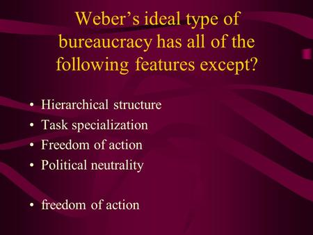 Weber's ideal type of bureaucracy has all of the following features except? Hierarchical structure Task specialization Freedom of action Political neutrality.