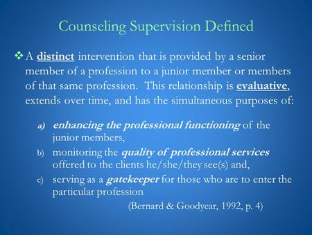 Counseling Supervision Defined  A distinct intervention that is provided by a senior member of a profession to a junior member or members of that same.