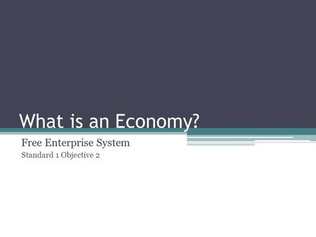 What is an Economy? Free Enterprise System Standard 1 Objective 2.