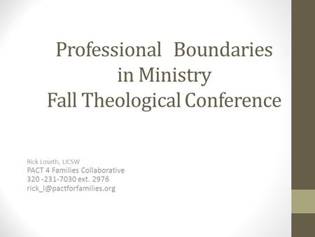 Professional Boundaries in Ministry Fall Theological Conference Rick Loseth, LICSW PACT 4 Families Collaborative 320 -231-7030 ext. 2976