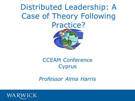 Distributed Leadership: A Case of Theory Following Practice? CCEAM Conference Cyprus Professor Alma Harris.