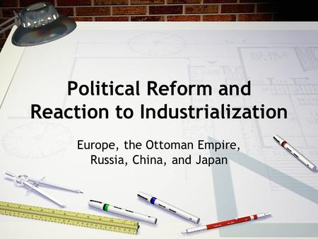 Political Reform and Reaction to Industrialization Europe, the Ottoman Empire, Russia, China, and Japan.