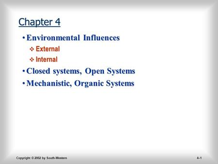 Copyright © 2002 by South-Western 4–1 Chapter 4 Environmental InfluencesEnvironmental Influences  External  Internal Closed systems, Open SystemsClosed.