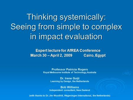 Thinking systemically: Seeing from simple to complex in impact evaluation Professor Patricia Rogers Royal Melbourne Institute of Technology, Australia.