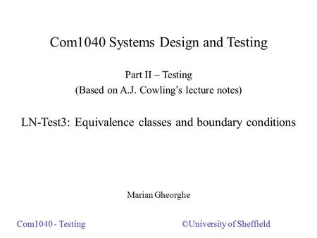 Com1040 Systems Design and Testing Part II – Testing (Based on A.J. Cowling's lecture notes) LN-Test3: Equivalence classes and boundary conditions Marian.