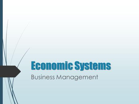 Economic Systems Business Management. Economic Systems O BJECTIVE We will compare economic systems, free markets, and economic-political systems. E SSENTIAL.