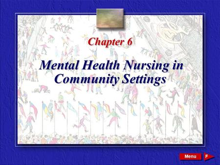 Copyright © 2002 by W. B. Saunders Company. All rights reserved. Chapter 6 Mental Health Nursing in Community Settings Menu F.