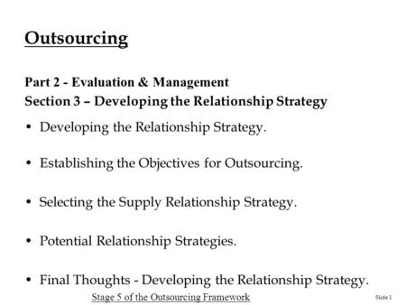 Slide 1 Outsourcing Part 2 - Evaluation & Management Section 3 – Developing the Relationship Strategy Developing the Relationship Strategy. Establishing.